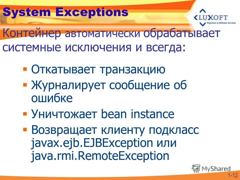 System Exceptions Откатывает транзакцию Журналирует сообщение об ошибке Уничтожает bean instance Возвращает клиенту подкласс javax.ejb.EJBException или java.rmi.RemoteException Контейнер автоматически обрабатывает системные исключения и всегда: 1-12