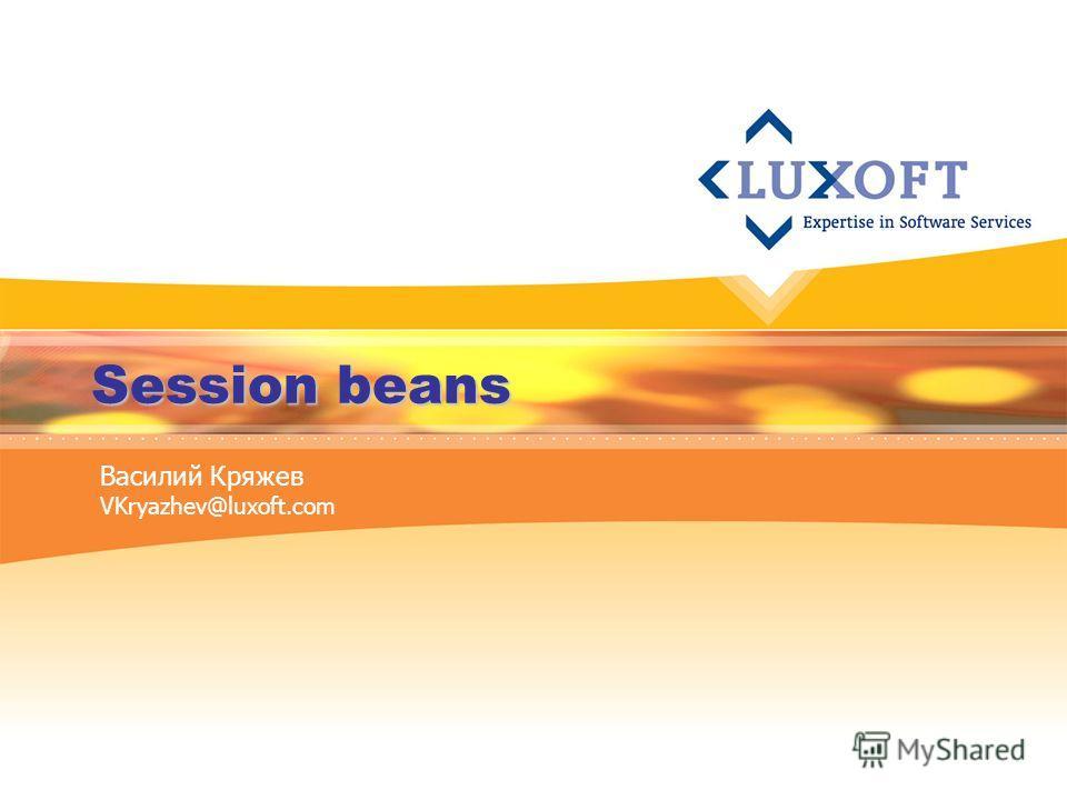 Session beans Василий Кряжев VKryazhev@luxoft.com