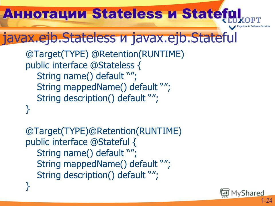 Аннотации Stateless и Stateful @Target(TYPE) @Retention(RUNTIME) public interface @Stateless { String name() default ; String mappedName() default ; String description() default ; } @Target(TYPE)@Retention(RUNTIME) public interface @Stateful { String
