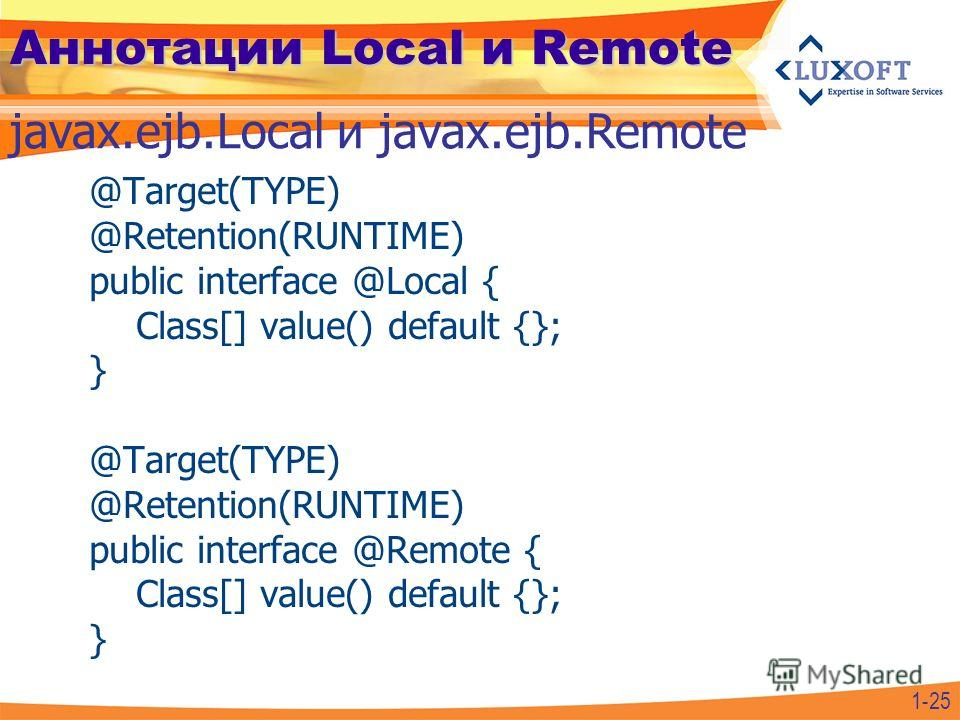 Аннотации Local и Remote @Target(TYPE) @Retention(RUNTIME) public interface @Local { Class[] value() default {}; } @Target(TYPE) @Retention(RUNTIME) public interface @Remote { Class[] value() default {}; } javax.ejb.Local и javax.ejb.Remote 1-25