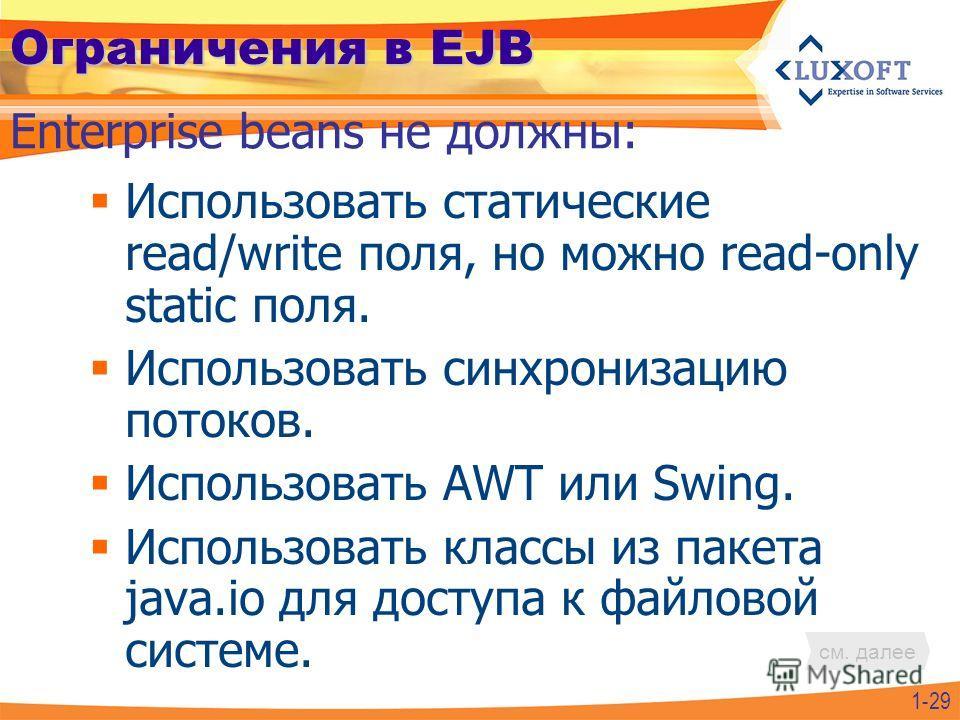 Ограничения в EJB Использовать статические read/write поля, но можно read-only static поля. Использовать синхронизацию потоков. Использовать AWT или Swing. Использовать классы из пакета java.io для доступа к файловой системе. Enterprise beans не долж