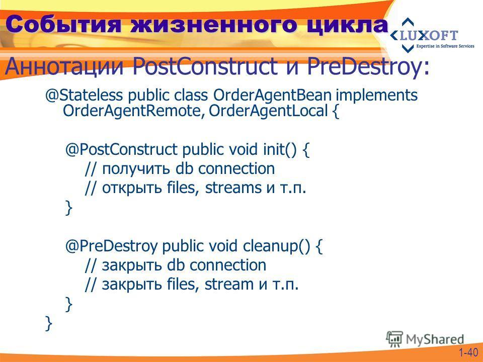 События жизненного цикла @Stateless public class OrderAgentBean implements OrderAgentRemote, OrderAgentLocal { @PostConstruct public void init() { // получить db connection // открыть files, streams и т.п. } @PreDestroy public void cleanup() { // зак