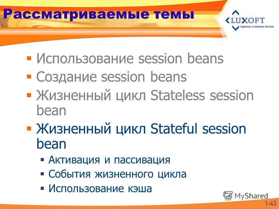 Рассматриваемые темы Использование session beans Создание session beans Жизненный цикл Stateless session bean Жизненный цикл Stateful session bean Активация и пассивация События жизненного цикла Использование кэша 1-43