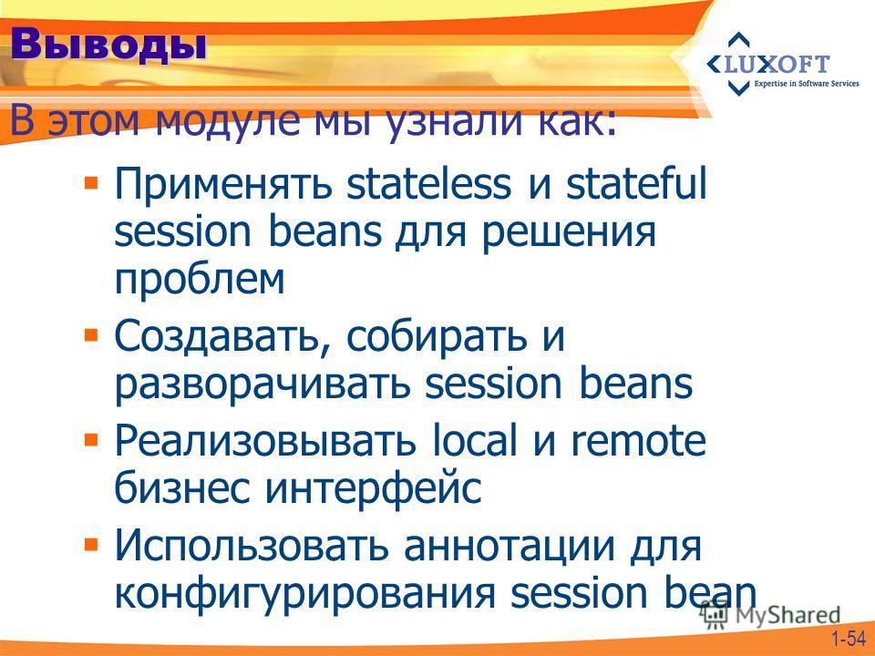 Выводы Применять stateless и stateful session beans для решения проблем Создавать, собирать и разворачивать session beans Реализовывать local и remote бизнес интерфейс Использовать аннотации для конфигурирования session bean В этом модуле мы узнали к