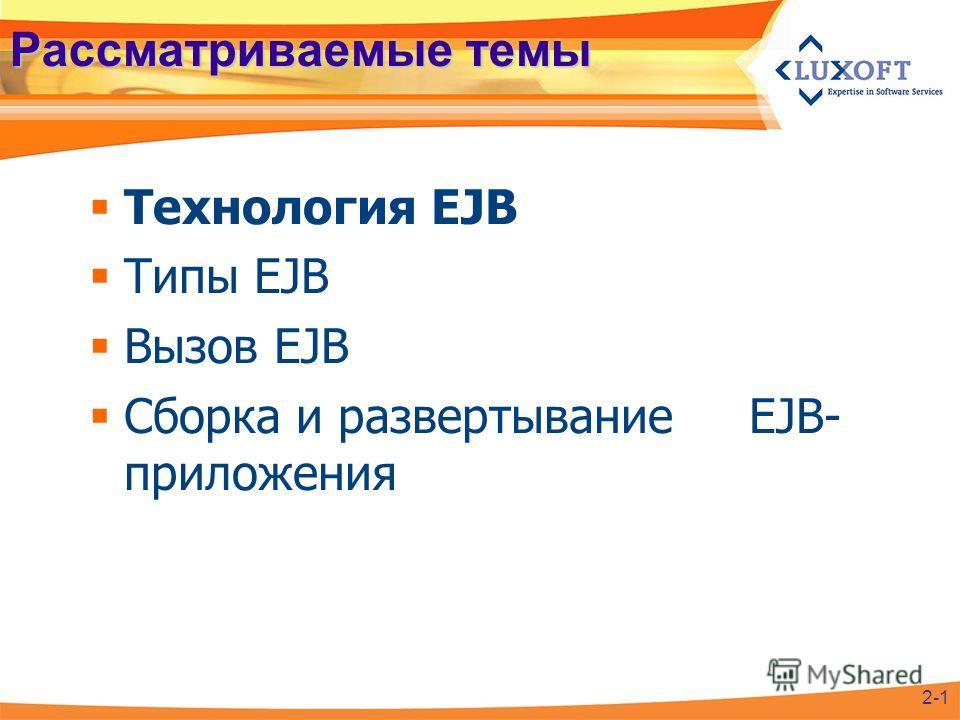 Рассматриваемые темы Технология EJB Типы EJB Вызов EJB Сборка и развертывание EJB- приложения 2-1