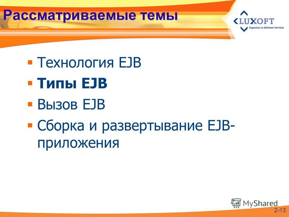 Рассматриваемые темы Технология EJB Типы EJB Вызов EJB Сборка и развертывание EJB- приложения 2-13