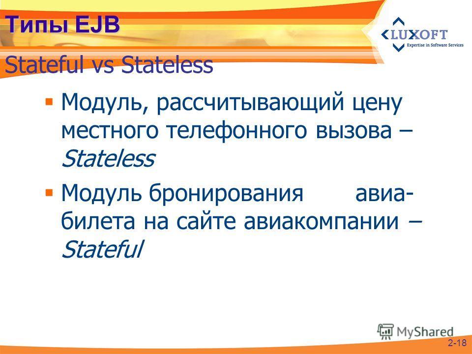 Типы EJB Модуль, рассчитывающий цену местного телефонного вызова – Stateless Модуль бронирования авиа- билета на сайте авиакомпании – Stateful Stateful vs Stateless 2-18