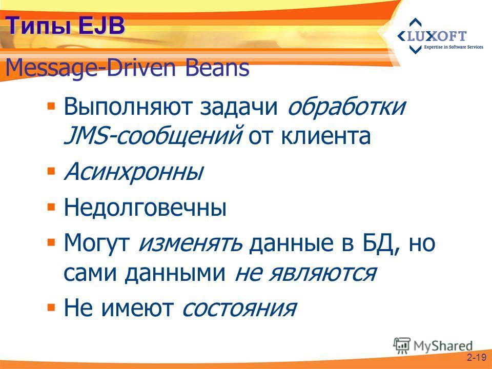 Типы EJB Выполняют задачи обработки JMS-сообщений от клиента Асинхронны Недолговечны Могут изменять данные в БД, но сами данными не являются Не имеют состояния Message-Driven Beans 2-19