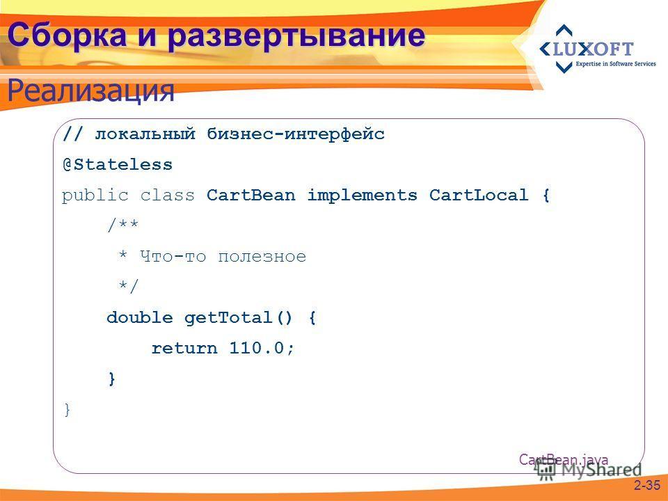 Сборка и развертывание Реализация // локальный бизнес-интерфейс @Stateless public class CartBean implements CartLocal { /** * Что-то полезное */ double getTotal() { return 110.0; } 2-35 CartBean.java