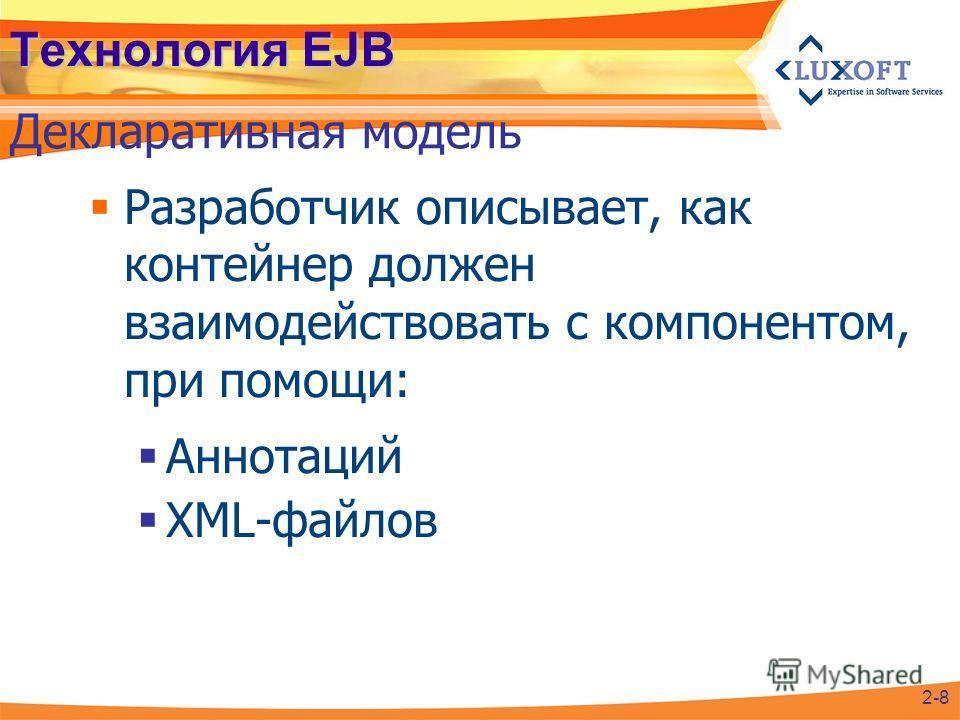 Технология EJB Разработчик описывает, как контейнер должен взаимодействовать с компонентом, при помощи: Аннотаций XML-файлов Декларативная модель 2-8