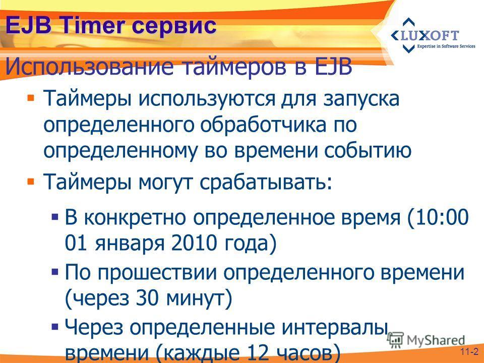 EJB Timer сервис Таймеры используются для запуска определенного обработчика по определенному во времени событию Таймеры могут срабатывать: В конкретно определенное время (10:00 01 января 2010 года) По прошествии определенного времени (через 30 минут)