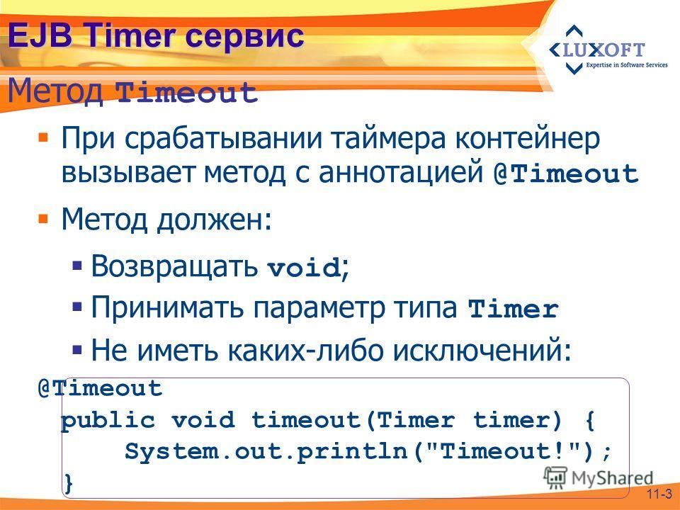 EJB Timer сервис При срабатывании таймера контейнер вызывает метод с аннотацией @Timeout Метод должен: Возвращать void ; Принимать параметр типа Timer Не иметь каких-либо исключений: @Timeout public void timeout(Timer timer) { System.out.println(