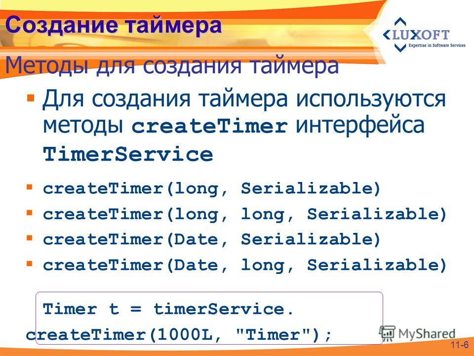 Создание таймера Для создания таймера используются методы createTimer интерфейса TimerService createTimer(long, Serializable) createTimer(long, long, Serializable) createTimer(Date, Serializable) createTimer(Date, long, Serializable) Timer t = timerS