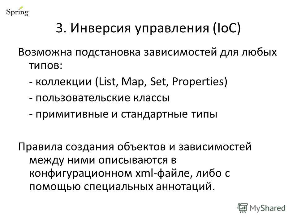 3. Инверсия управления (IoC) Возможна подстановка зависимостей для любых типов: - коллекции (List, Map, Set, Properties) - пользовательские классы - примитивные и стандартные типы Правила создания объектов и зависимостей между ними описываются в конф