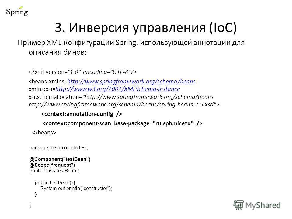 Пример XML-конфигурации Spring, использующей аннотации для описания бинов: http://www.springframework.org/schema/beanshttp://www.w3.org/2001/XMLSchema-instance 3. Инверсия управления (IoC) package ru.spb.nicetu.test; @Component(