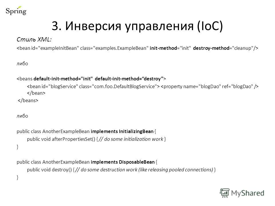 Стиль XML: либо либо public class AnotherExampleBean implements InitializingBean { public void afterPropertiesSet() { // do some initialization work } } public class AnotherExampleBean implements DisposableBean { public void destroy() { // do some de