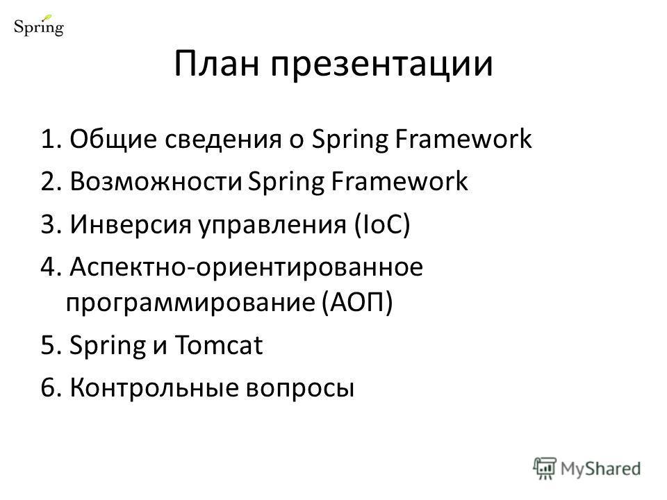 План презентации 1. Общие сведения о Spring Framework 2. Возможности Spring Framework 3. Инверсия управления (IoC) 4. Аспектно-ориентированное программирование (АОП) 5. Spring и Tomcat 6. Контрольные вопросы