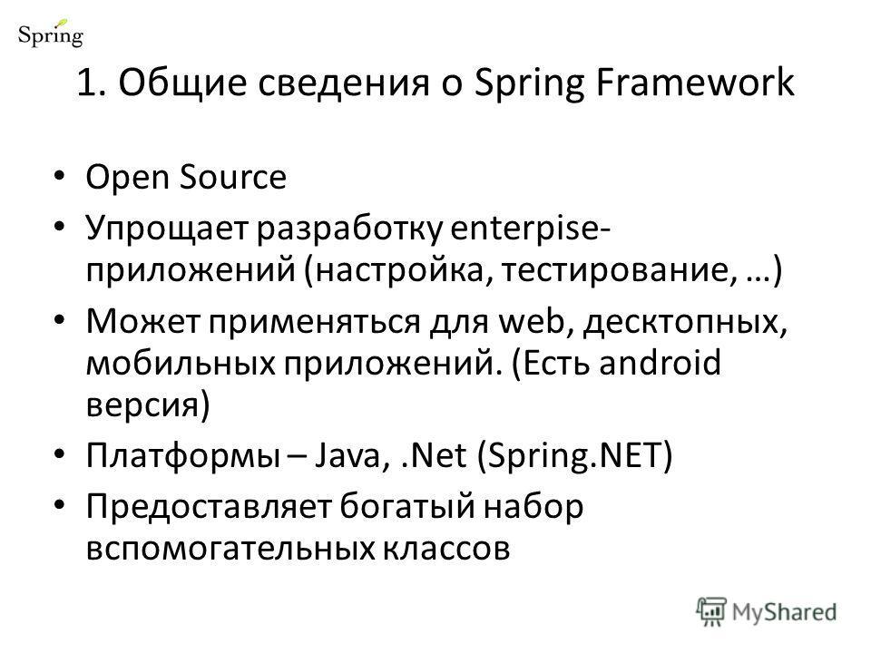 1. Общие сведения о Spring Framework Open Source Упрощает разработку enterpise- приложений (настройка, тестирование, …) Может применяться для web, десктопных, мобильных приложений. (Есть android версия) Платформы – Java,.Net (Spring.NET) Предоставляе