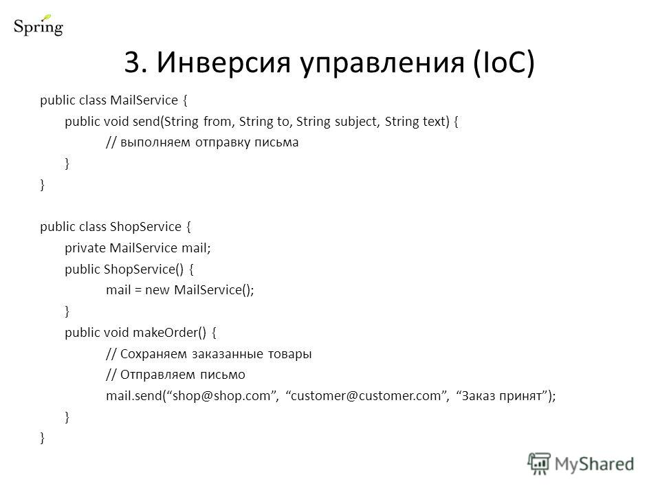3. Инверсия управления (IoC) public class MailService { public void send(String from, String to, String subject, String text) { // выполняем отправку письма } public class ShopService { private MailService mail; public ShopService() { mail = new Mail