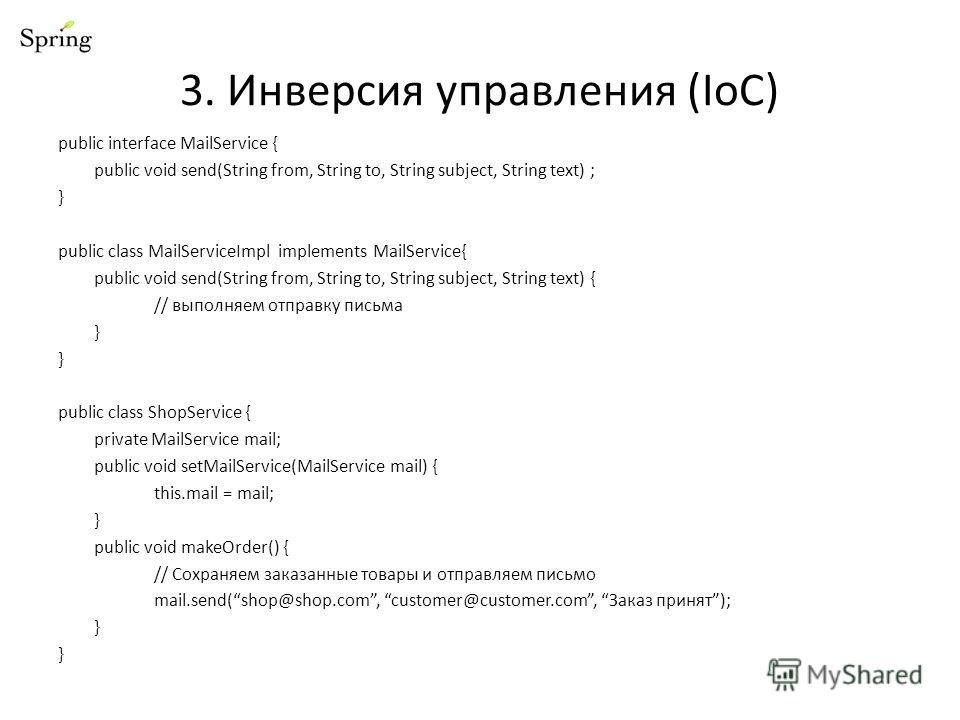 3. Инверсия управления (IoC) public interface MailService { public void send(String from, String to, String subject, String text) ; } public class MailServiceImpl implements MailService{ public void send(String from, String to, String subject, String