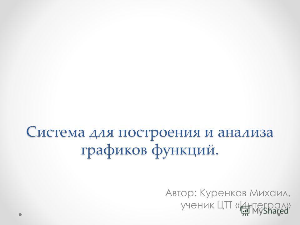 Система для построения и анализа графиков функций. Автор: Куренков Михаил, ученик ЦТТ «Интеграл»