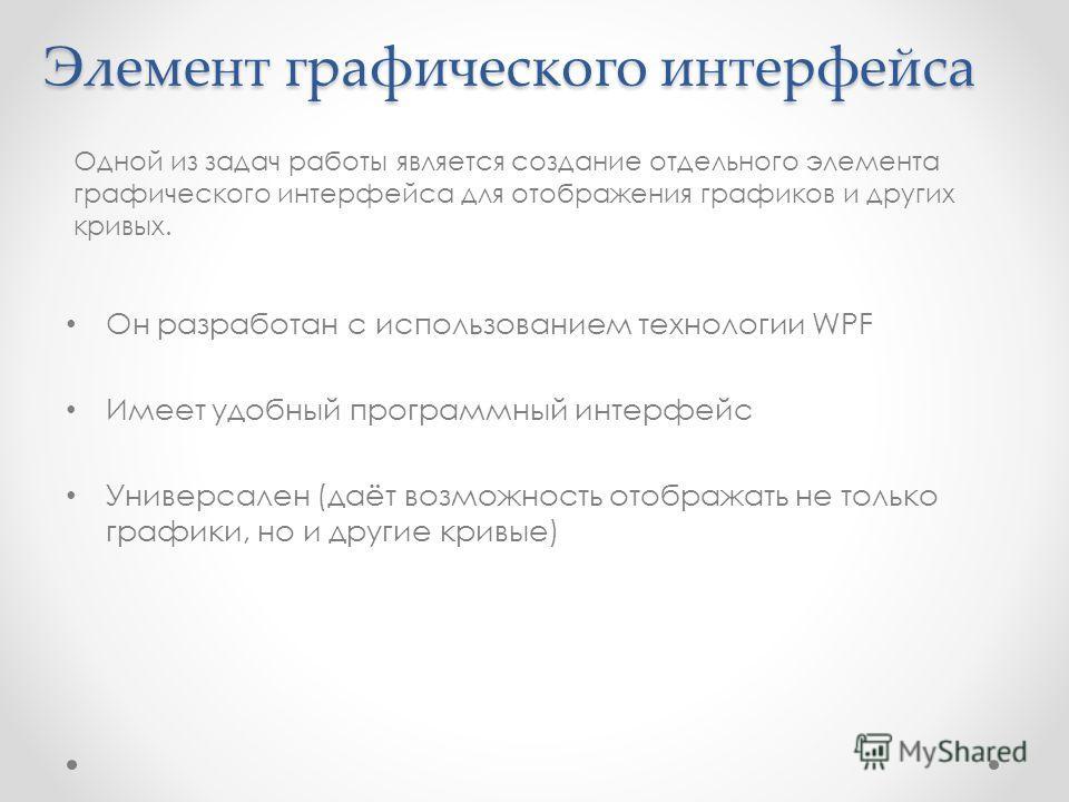 Элемент графического интерфейса Он разработан с использованием технологии WPF Имеет удобный программный интерфейс Универсален (даёт возможность отображать не только графики, но и другие кривые) Одной из задач работы является создание отдельного элеме