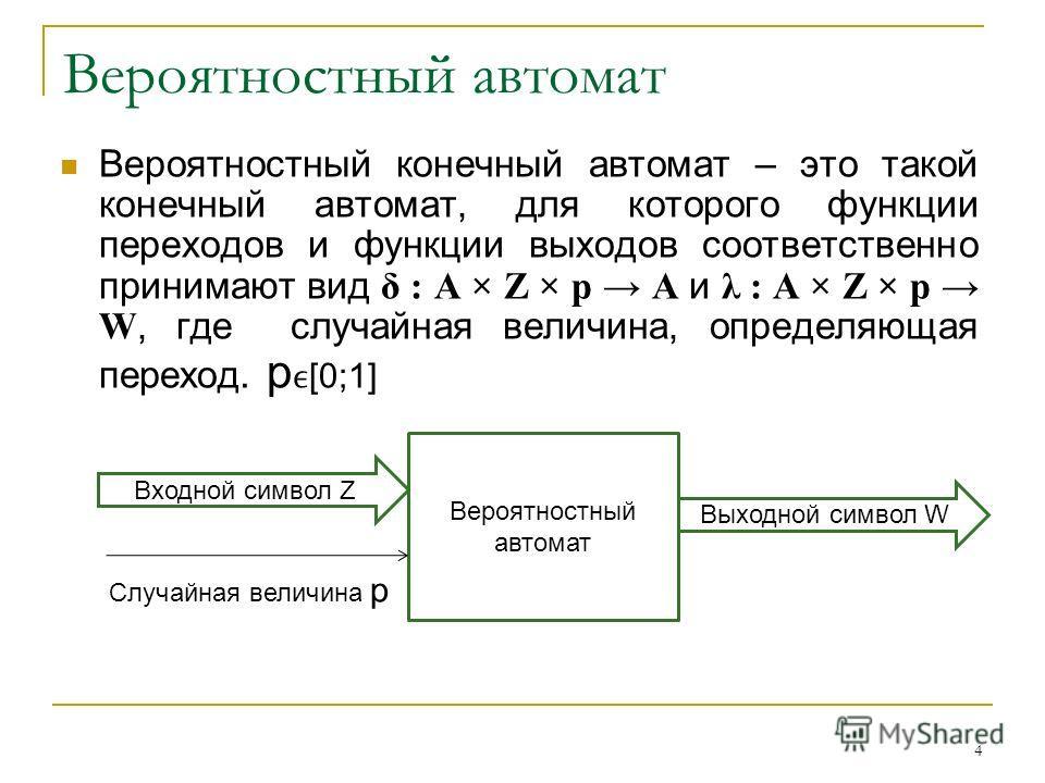 Вероятностный автомат Вероятностный конечный автомат – это такой конечный автомат, для которого функции переходов и функции выходов соответственно принимают вид δ : A × Z × p A и λ : A × Z × p W, где случайная величина, определяющая переход. p [0;1]