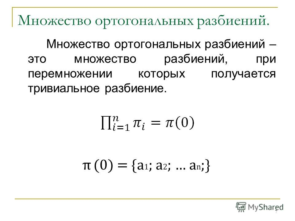 Множество ортогональных разбиений. Множество ортогональных разбиений – это множество разбиений, при перемножении которых получается тривиальное разбиение. π(0) = {a 1 ; a 2 ; … a n ;} 7