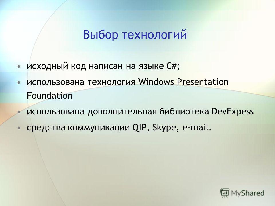 Выбор технологий исходный код написан на языке С#; использована технология Windows Presentation Foundation использована дополнительная библиотека DevExpess средства коммуникации QIP, Skype, e-mail.
