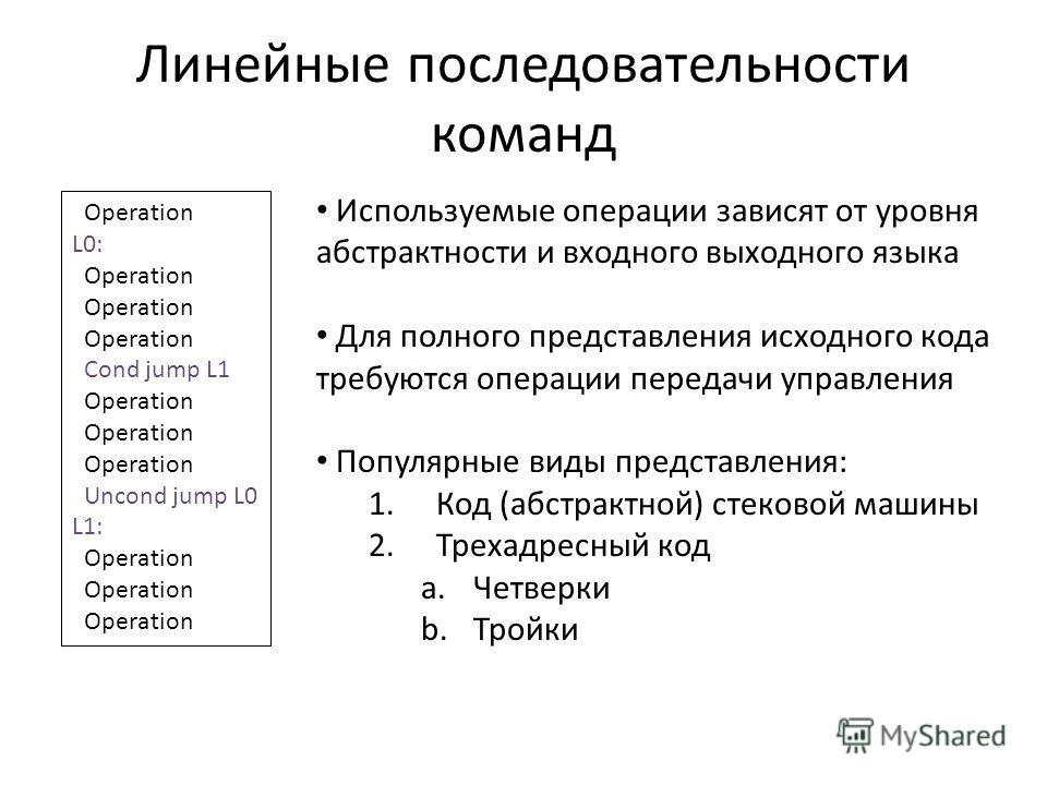 Линейные последовательности команд Operation L0: Operation Cond jump L1 Operation Uncond jump L0 L1: Operation Используемые операции зависят от уровня абстрактности и входного выходного языка Для полного представления исходного кода требуются операци