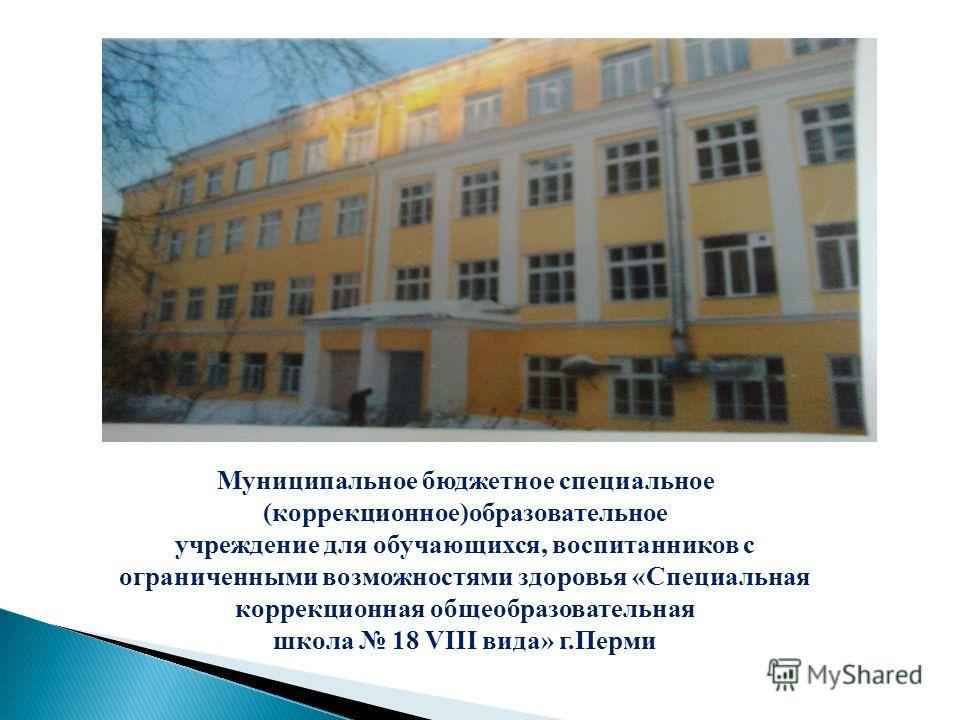 Муниципальное бюджетное специальное (коррекционное)образовательное учреждение для обучающихся, воспитанников с ограниченными возможностями здоровья «Специальная коррекционная общеобразовательная школа 18 VIII вида» г.Перми