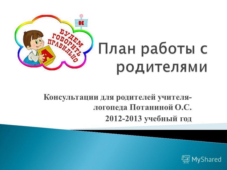Консультации для родителей учителя- логопеда Потаниной О.С. 2012-2013 учебный год