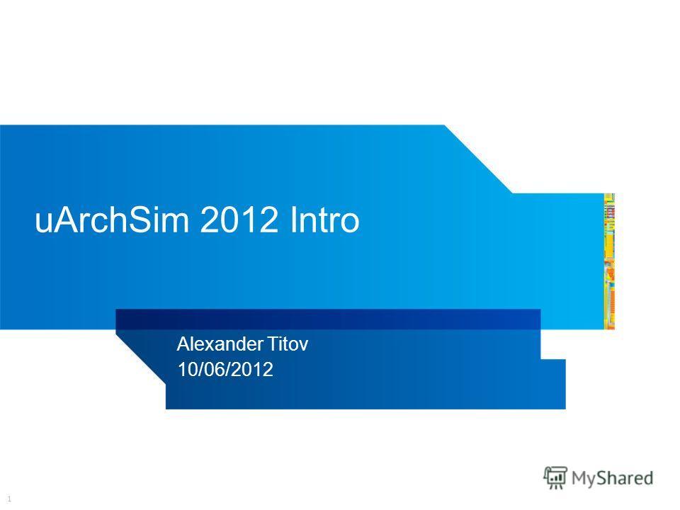 1 uArchSim 2012 Intro Alexander Titov 10/06/2012