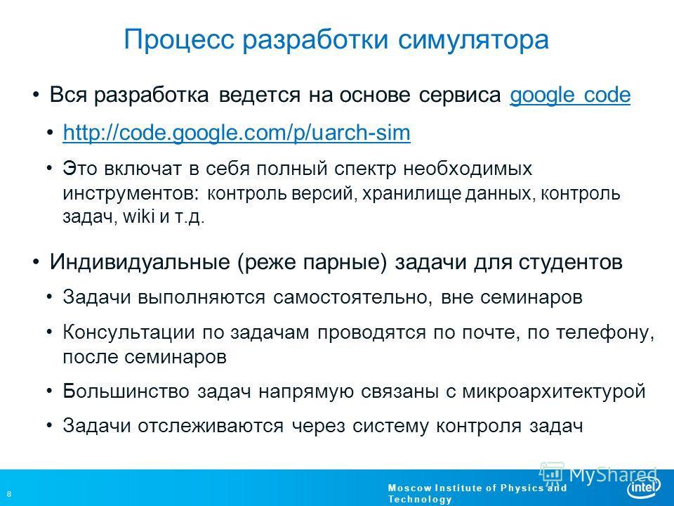 8 Moscow Institute of Physics and Technology Процесс разработки симулятора Вся разработка ведется на основе сервиса google codegoogle code http://code.google.com/p/uarch-sim Это включат в себя полный спектр необходимых инструментов: контроль версий,