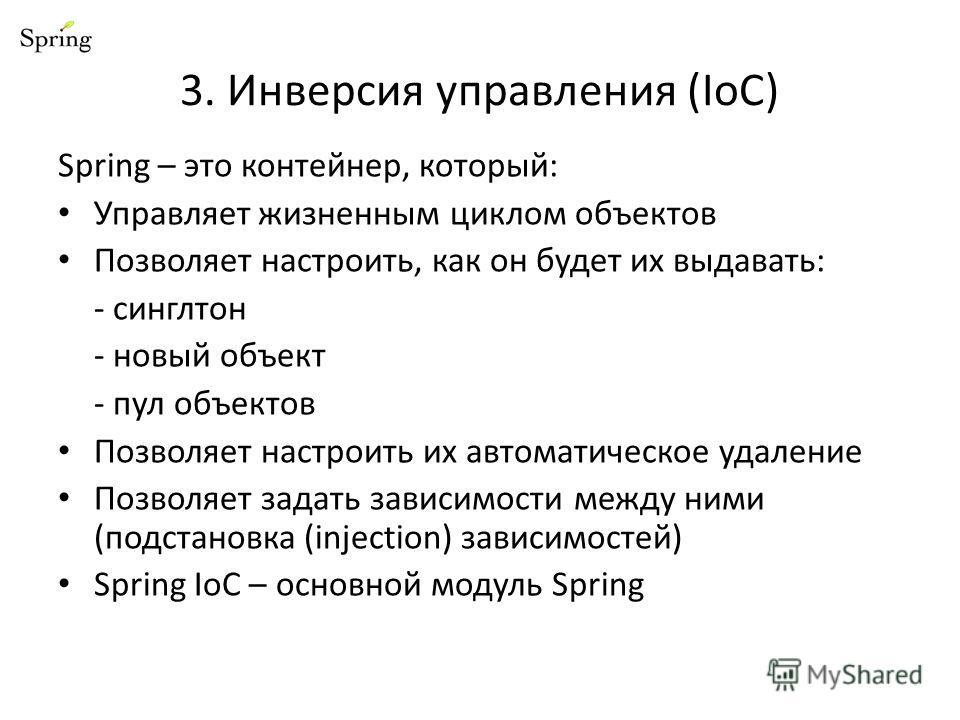 3. Инверсия управления (IoC) Spring – это контейнер, который: Управляет жизненным циклом объектов Позволяет настроить, как он будет их выдавать: - синглтон - новый объект - пул объектов Позволяет настроить их автоматическое удаление Позволяет задать