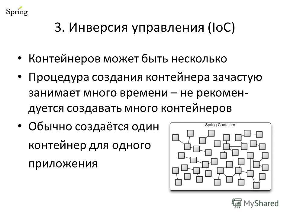 3. Инверсия управления (IoC) Контейнеров может быть несколько Процедура создания контейнера зачастую занимает много времени – не рекомен- дуется создавать много контейнеров Обычно создаётся один контейнер для одного приложения