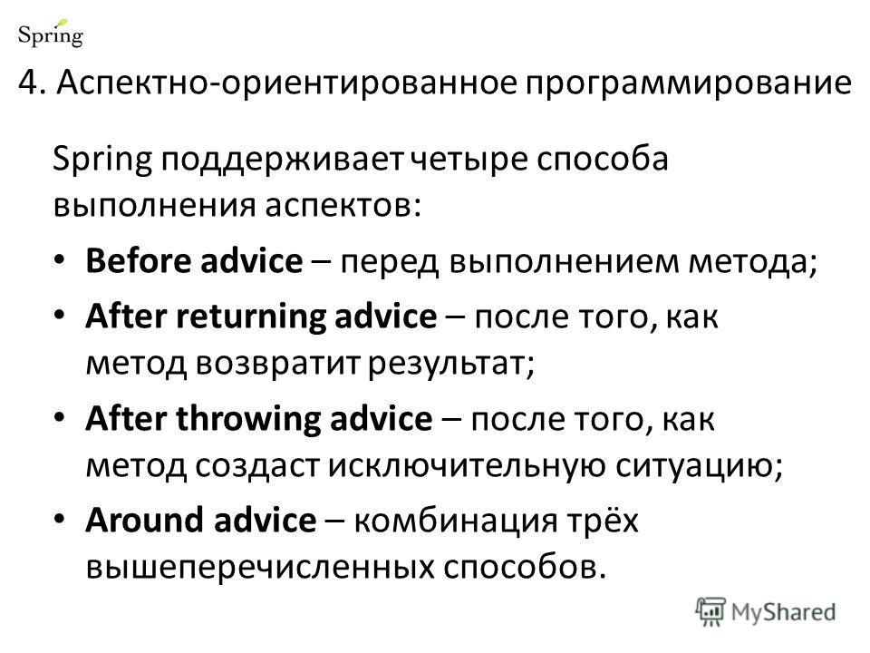 4. Аспектно-ориентированное программирование Spring поддерживает четыре способа выполнения аспектов: Before advice – перед выполнением метода; After returning advice – после того, как метод возвратит результат; After throwing advice – после того, как