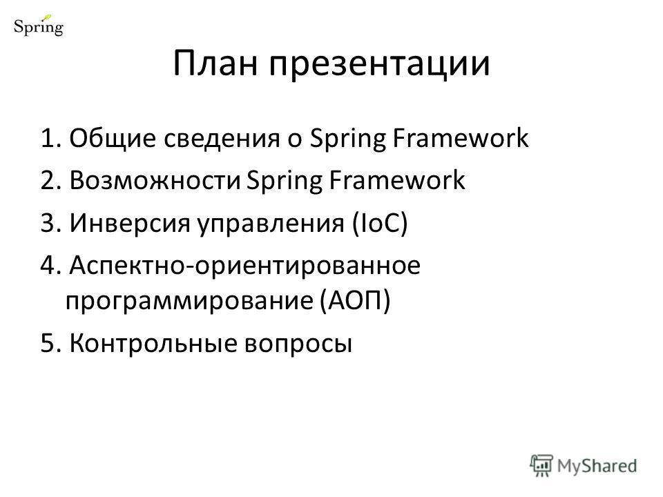 План презентации 1. Общие сведения о Spring Framework 2. Возможности Spring Framework 3. Инверсия управления (IoC) 4. Аспектно-ориентированное программирование (АОП) 5. Контрольные вопросы