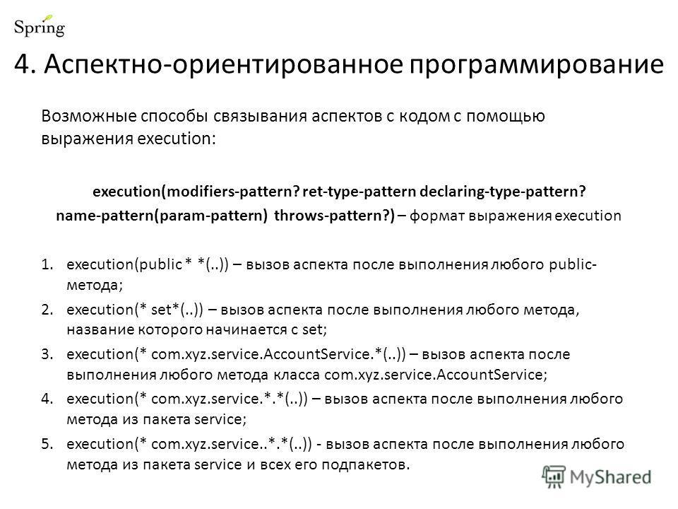 4. Аспектно-ориентированное программирование Возможные способы связывания аспектов с кодом с помощью выражения execution: execution(modifiers-pattern? ret-type-pattern declaring-type-pattern? name-pattern(param-pattern) throws-pattern?) – формат выра