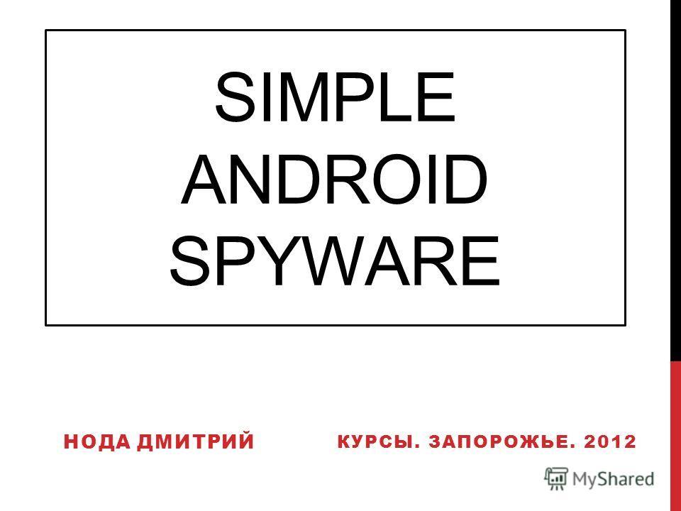SIMPLE ANDROID SPYWARE НОДА ДМИТРИЙ КУРСЫ. ЗАПОРОЖЬЕ. 2012