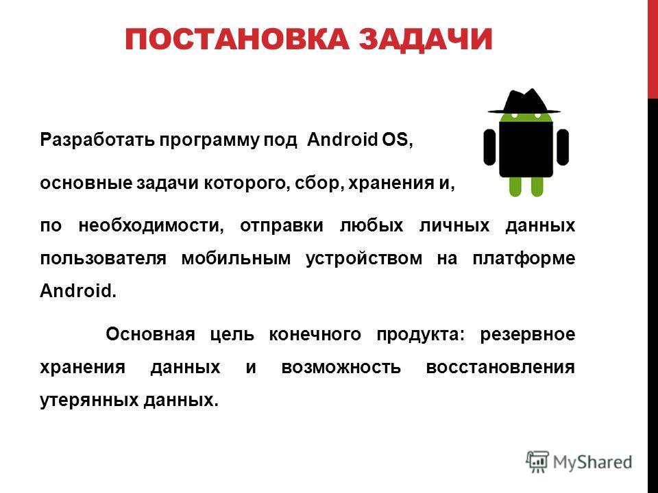 ПОСТАНОВКА ЗАДАЧИ Разработать программу под Android OS, основные задачи которого, сбор, хранения и, по необходимости, отправки любых личных данных пользователя мобильным устройством на платформе Android. Основная цель конечного продукта: резервное хр