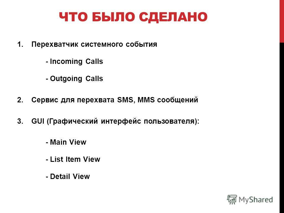 ЧТО БЫЛО СДЕЛАНО 1.Перехватчик системного события - Incoming Calls - Outgoing Calls 2.Сервис для перехвата SMS, MMS сообщений 3.GUI (Графический интерфейс пользователя): - Main View - List Item View - Detail View