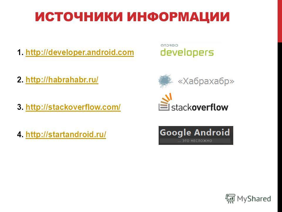 ИСТОЧНИКИ ИНФОРМАЦИИ 1. http://developer.android.comhttp://developer.android.com 2. http://habrahabr.ru/http://habrahabr.ru/ 3. http://stackoverflow.com/http://stackoverflow.com/ 4. http://startandroid.ru/http://startandroid.ru/