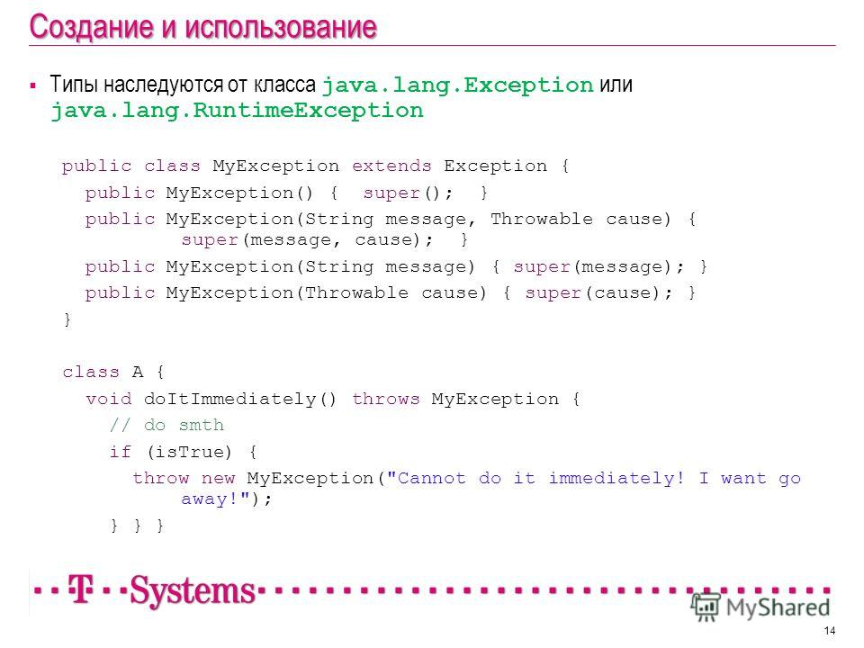 Создание и использование Типы наследуются от класса java.lang.Exception или java.lang.RuntimeException public class MyException extends Exception { public MyException() { super(); } public MyException(String message, Throwable cause) { super(message,