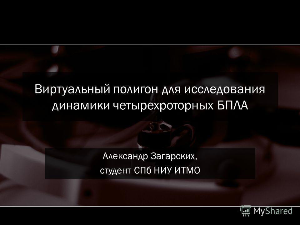Виртуальный полигон для исследования динамики четырехроторных БПЛА Александр Загарских, студент СПб НИУ ИТМО