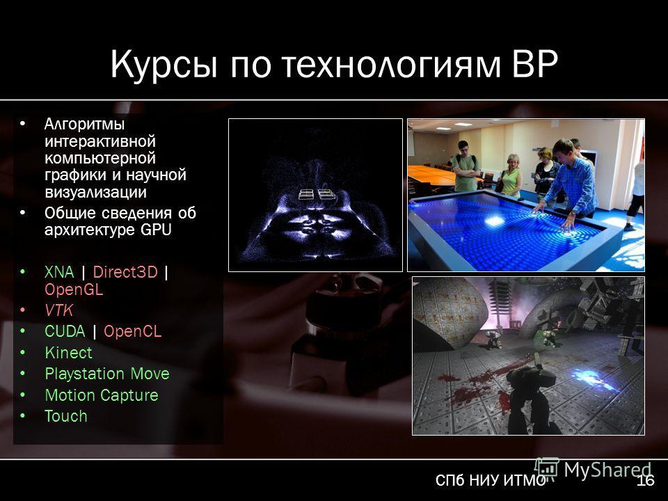 СПб НИУ ИТМО 16 Курсы по технологиям ВР Алгоритмы интерактивной компьютерной графики и научной визуализации Общие сведения об архитектуре GPU XNA | Direct3D | OpenGL VTK CUDA | OpenCL Kinect Playstation Move Motion Capture Touch