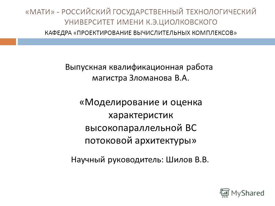 « МАТИ » - РОССИЙСКИЙ ГОСУДАРСТВЕННЫЙ ТЕХНОЛОГИЧЕСКИЙ УНИВЕРСИТЕТ ИМЕНИ К. Э. ЦИОЛКОВСКОГО КАФЕДРА « ПРОЕКТИРОВАНИЕ ВЫЧИСЛИТЕЛЬНЫХ КОМПЛЕКСОВ » « Моделирование и оценка характеристик высокопараллельной ВС потоковой архитектуры » Научный руководитель