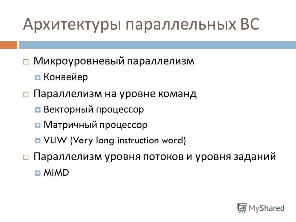 Архитектуры параллельных ВС Микроуровневый параллелизм Конвейер Параллелизм на уровне команд Векторный процессор Матричный процессор VLIW (Very long instruction word) Параллелизм уровня потоков и уровня заданий MIMD
