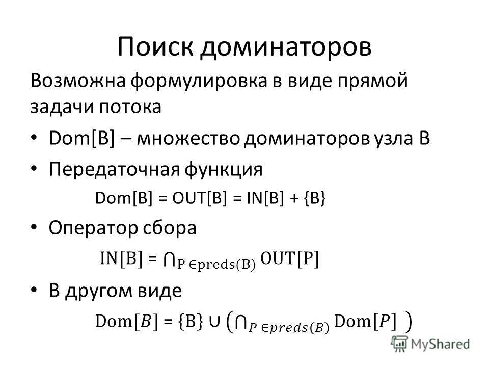 Поиск доминаторов Возможна формулировка в виде прямой задачи потока Dom[B] – множество доминаторов узла B Передаточная функция Dom[B] = OUT[B] = IN[B] + {B} Оператор сбора В другом виде