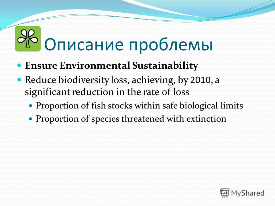 Описание проблемы Ensure Environmental Sustainability Reduce biodiversity loss, achieving, by 2010, a significant reduction in the rate of loss Proportion of fish stocks within safe biological limits Proportion of species threatened with extinction